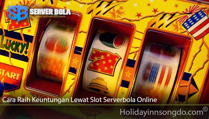 Cara Raih Keuntungan Lewat Slot Serverbola Online